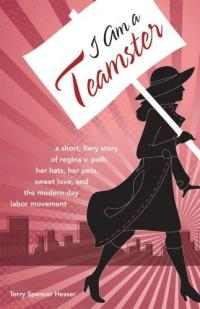 I Am a Teamster: Short Fiery Story of Regina V Polk Her Hats Her Pets Sweet Love and the Modern Day Lobor Movement