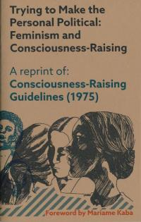 Trying to Make the Personal Political: Feminism and Consciousness Raising a Reprint of Consciousness Raising Guidelines 1975