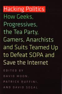 Hacking Politics How Geeks Progressives the Tea Party Gamers Anarchists and Suits Teamed Up to Defeat SOPA and Save the Internet
