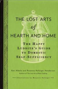 Lost Arts of Hearth and Home Happy Luddites Guide to Domestic Self Sufficiency
