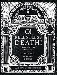 O! Relentless Death! Celebrity , Loss & Mourning: A Collection of Images & Essays