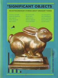 Significant Objects 100 Extraordinary Stories About Ordinary Things
