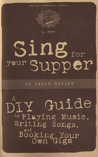 Sing For Your Supper: A DIY Guide to Playing Music, Writing Songs and Booking Your Own Gigs