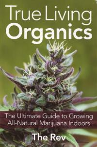 True Living Organics Ultimate Guide to Growing All Natural Marijuana Indoors