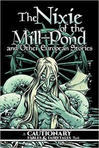 The Nixie of the Mill-Pond and Other European Stories (Cautionary Fables and Fairytales)