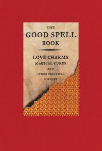 Good Spell Book : Love Charms, Magical Cures, and Other Practical Sorcery (Revised)