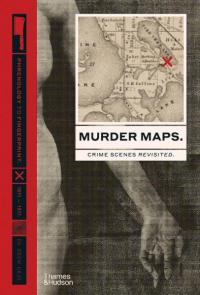 Murder Maps: Crime Scenes Revisited. Phrenology to Fingerprint. 1811-1911