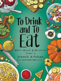 To Drink and to Eat vol 2: More Meals and Mischief from a French Kitchen