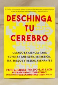 Deschinga Tu Cerebro: Usando La Ciencia Para Superar Ansiedad, Depresión, Ira, Miedos Y Descadenantes