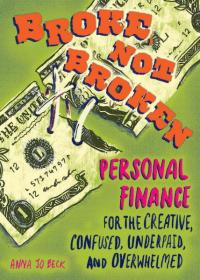 Broke, Not Broken: Personal Finance for the Creative, Confused, Underpaid, and Overwhelmed PRE-ORDER!
