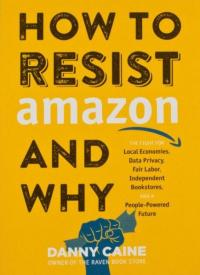 How to Resist Amazon and Why: The Fight for Local Economics, Data Privacy, Fair Labor, Independent Bookstores, and a People-Powered Future!
