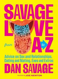 Savage Love A to Z: Advice on Sex and Relationships, Dating and Mating, Exes and Extras