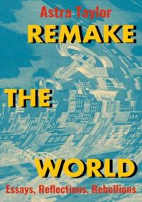 Remake the World: Essays, Reflections, Rebellions