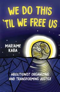 We Do This 'Til We Free Us: Abolitionist Organizing and Transforming Justice