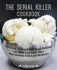 Serial Killer Cookbook: True Crime Trivia and Disturbingly Delicious Last Meals from Death Row's Most Infamous Killers and Murderers