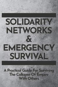 Solidarity Networks and Emergency Survival: A Practical Guide For Surviving the Collapse of Empire With Others