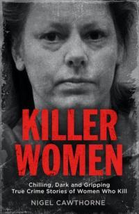 Killer Women : Chilling, Dark, and Gripping True Crime Stories of Women Who Kill