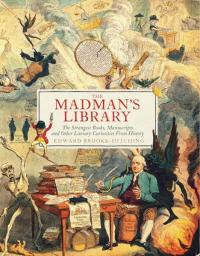 Madman's Library: The Strangest Books, Manuscripts and Other Literary Curiosities from History
