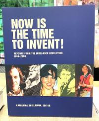 Now Is the Time to Invent! Reports from the Indie-Rock Revolution 1986-2000