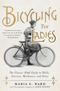 Bicycling for Ladies: The Classic 1896 Guide to Skills, Exercise, Mechanics, and Dress